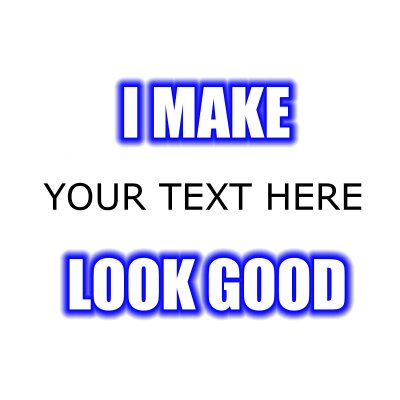I Make (Your Text) Look Good.