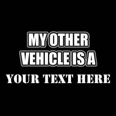 My Other Vehicle Is A (Your Text).
