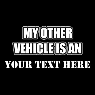 My Other Vehicle Is An (Your Text).